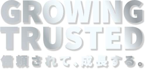 GROWING TRUSTED 信頼されて、成長する。